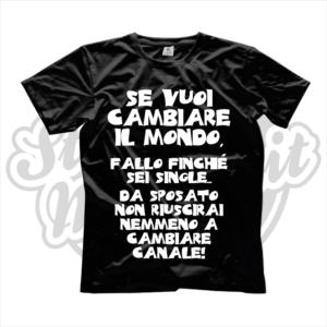maglietta t-shirt SE VUOI CAMBIARE IL MONDO FALLO FINCHè SEI SINGLE, DA SPOSATO NON RIUSCIRAI A CAMBIARE NEMMENO CANALE
